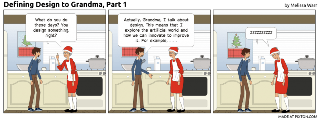 "Comic of a grandson and grandma in a kitchen. Grandma says, ""What do you do these days? You design something, right?"" Grandson says, ""Actually, I talk about design. I don't really design anything."" Grandma says, ""zzzzzz"""